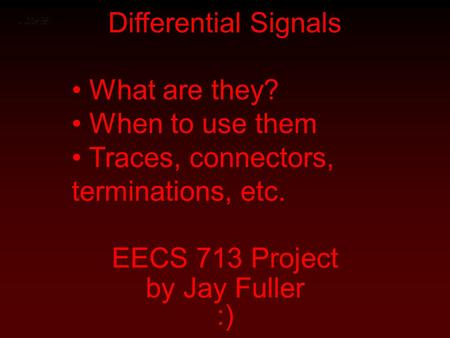 Differential Signals EECS 713 Project by Jay Fuller :) What are they? When to use them Traces, connectors, terminations, etc.