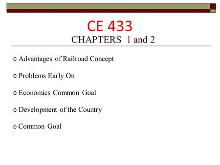 CHAPTERS 1 and 2 o Advantages of Railroad Concept o Problems Early On o Economics Common Goal o Development of the Country o Common Goal CE 433.