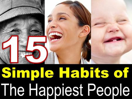 Simple Habits of The Happiest People. Happiness - isn't that all you really want? Just think about it for a moment, pretty much everything we do in life,