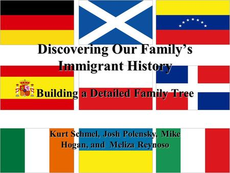 Discovering Our Family's Immigrant History Building a Detailed Family Tree Kurt Schmel, Josh Polensky, Mike Hogan, and Meliza Reynoso.
