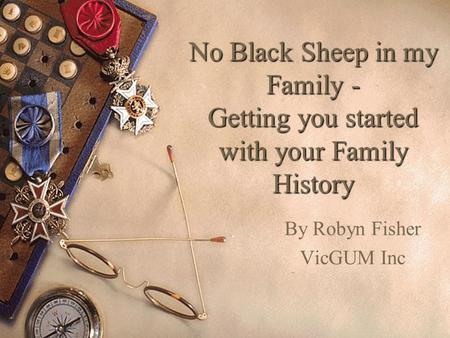 No Black Sheep in my Family - Getting you started with your Family History By Robyn Fisher VicGUM Inc.