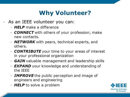 Why Volunteer? As an IEEE volunteer you can: –HELP make a difference –CONNECT with others of your profession; make new contacts. –NETWORK with peers, technical.