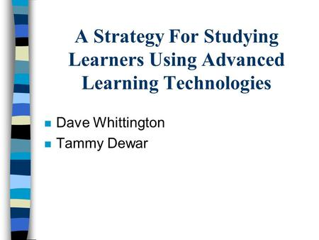 A Strategy For Studying Learners Using Advanced Learning Technologies n Dave Whittington n Tammy Dewar.