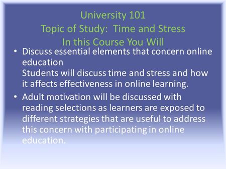 University 101 Topic of Study: Time and Stress In this Course You Will Discuss essential elements that concern online education Students will discuss time.