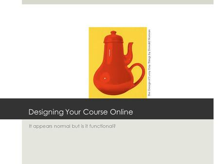 Designing Your Course Online It appears normal but is it functional? The Design of Every Day Things by Donald Norman.