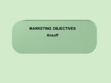 MARKETING OBJECTIVES Ansoff. Lesson Objectives 1)To understand how Marketing Objectives link with Corporate objectives 2)Understand why we have SMART.
