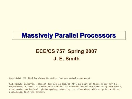 Massively Parallel Processors <strong>ECE</strong>/CS 757 Spring 2007 J. E. Smith Copyright (C) 2007 by James E. Smith (unless noted otherwise) All rights reserved. Except.