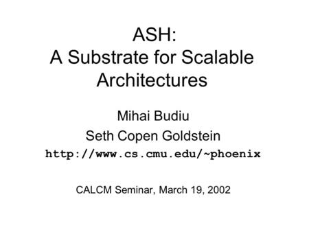 ASH: A Substrate for Scalable Architectures Mihai Budiu Seth Copen Goldstein  CALCM Seminar, March 19, 2002.