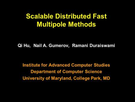 1 Scalable Distributed Fast Multipole Methods Qi Hu, Nail A. Gumerov, Ramani Duraiswami Institute for Advanced Computer Studies Department of Computer.