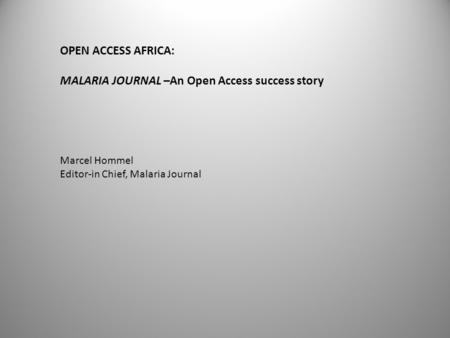 OPEN ACCESS AFRICA: MALARIA JOURNAL –An Open Access success story Marcel Hommel Editor-in Chief, Malaria Journal.