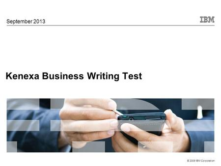 © 2009 IBM Corporation Kenexa Business Writing Test September 2013.