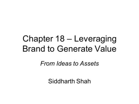 Chapter 18 – Leveraging Brand to Generate Value From Ideas to Assets Siddharth Shah.