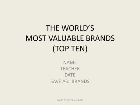 THE WORLD'S MOST VALUABLE BRANDS (TOP TEN) NAME TEACHER DATE SAVE AS: BRANDS NAME, TEACHER AND DATE1.