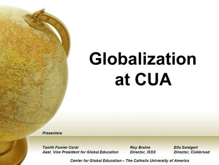 Globalization at CUA Presenters Tanith Fowler CorsiRoy BraineElla Sweigert Asst. Vice President for Global EducationDirector, ISSSDirector, CUAbroad Center.