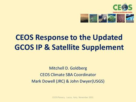 CEOS Plenary, Lucca, Italy, November 2011 CEOS Response to the Updated GCOS IP & Satellite Supplement Mitchell D. Goldberg CEOS Climate SBA Coordinator.