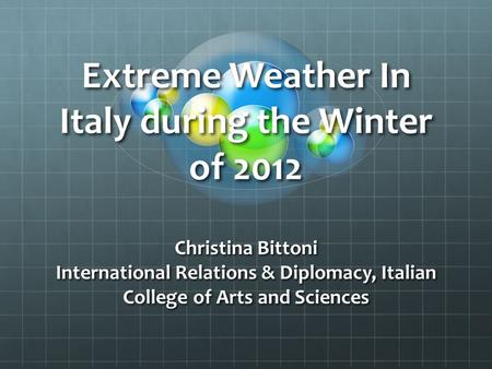Extreme Weather In Italy during the Winter of 2012 Christina Bittoni International Relations & Diplomacy, Italian College of Arts and Sciences.