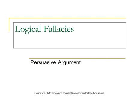 Courtesy of: http://www.unc.edu/depts/wcweb/handouts/fallacies.html Logical Fallacies Persuasive Argument Courtesy of: http://www.unc.edu/depts/wcweb/handouts/fallacies.html.
