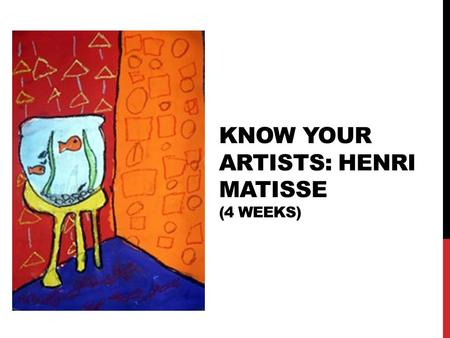 KNOW YOUR ARTISTS: HENRI MATISSE (4 WEEKS). WHO IS HENRI MATISSE? Name: Henri Matisse Birthday: 31 December 1869 Country: France Art Style: Fauvism (meaning,