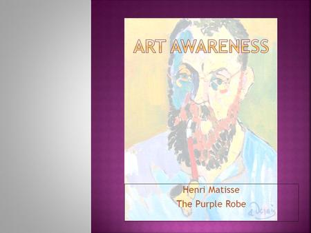 Henri Matisse The Purple Robe HENRI MATISSE 1869- 1954  Was born in France on Dec 31 st,1869.  His parents owned a grocery store and he was very interested.