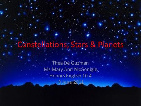 Constellations, Stars & Planets Thea De Guzman Ms Mary Ann McGonigle Honors English 10 4 8 June 2011.