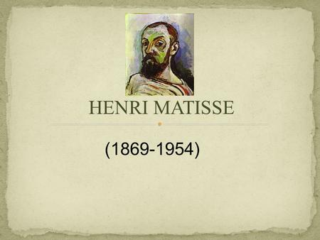 HENRI MATISSE (1869-1954). Matisse was born in 1869 - La Cateau-Cambresis, France In 1887-1889, Matisse studied law in Paris When he was 21, (1889) Matisse.