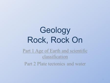 Geology Rock, Rock On Part 1 Age <strong>of</strong> Earth and scientific classification Part 2 Plate tectonics and water 1.