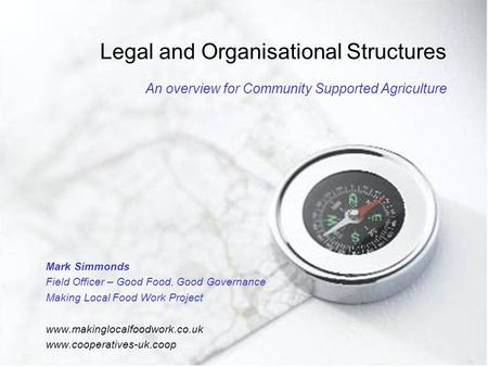 Legal and Organisational Structures An overview for Community Supported Agriculture Mark Simmonds Field Officer – Good Food, Good Governance Making Local.