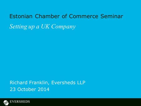 Estonian Chamber of Commerce Seminar Richard Franklin, Eversheds LLP 23 October 2014 Setting up a UK Company.