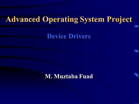 M. Muztaba Fuad Advanced Operating System Project Device Drivers.