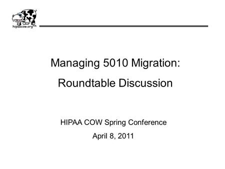 Managing 5010 Migration: Roundtable Discussion HIPAA COW Spring Conference April 8, 2011.
