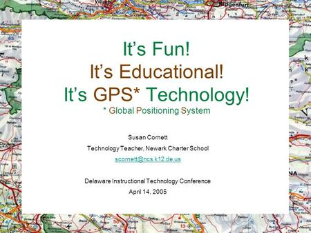 It's Fun! It's Educational! It's GPS* Technology! * Global Positioning System Susan Cornett Technology Teacher, Newark Charter School