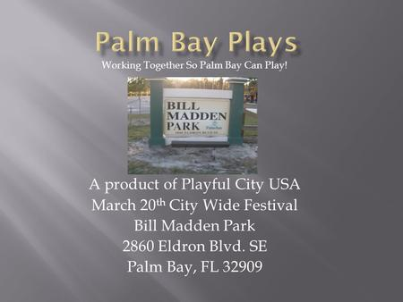 A product of Playful City USA March 20 th City Wide Festival Bill Madden Park 2860 Eldron Blvd. SE Palm Bay, FL 32909 Working Together So Palm Bay Can.