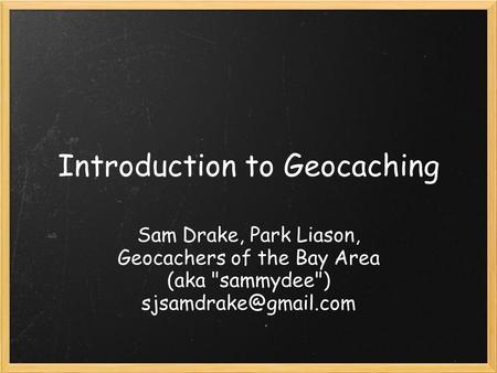 Introduction to Geocaching Sam Drake, Park Liason, Geocachers of the Bay Area (aka sammydee)