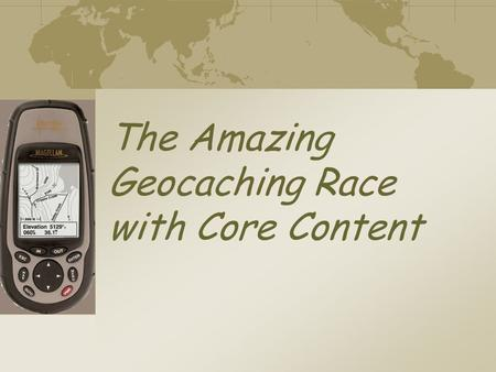 The Amazing Geocaching Race with Core Content High Tech Treasure Hunt: Using GPS & Geocaching as Instructional Tools Paul Weaver – Science Teacher Lexington.