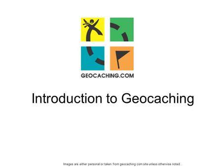 Introduction to Geocaching Images are either personal or taken from geocaching.com site unless otherwise noted…