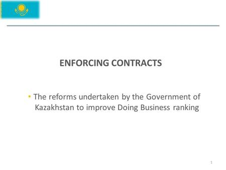 ENFORCING CONTRACTS 1 The reforms undertaken by the Government of Kazakhstan to improve Doing Business ranking.