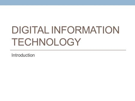 DIGITAL INFORMATION TECHNOLOGY Introduction. Learning Objectives Identify the major hardware components of a computer system Describe the evolution of.