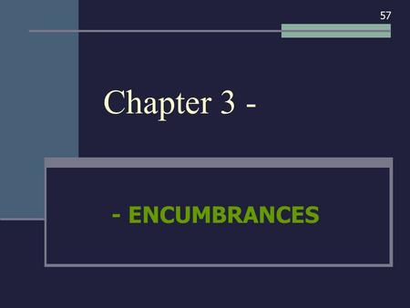 Chapter 3 - - ENCUMBRANCES 57. I. ENCUMBRANCES - AN OVERVIEW 57.
