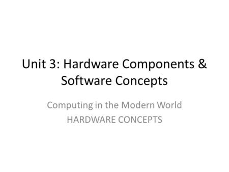 Unit 3: Hardware Components & Software Concepts Computing in the Modern World HARDWARE CONCEPTS.