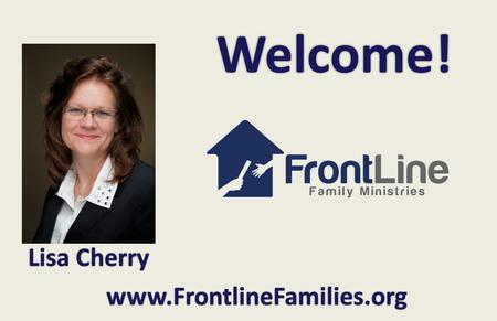 Welcome! www.FrontlineFamilies.org Lisa Cherry. Welcome! Alabama Homeschool Expo Lisa Cherry Homeschooling: Beginning Right June 11, 2014.