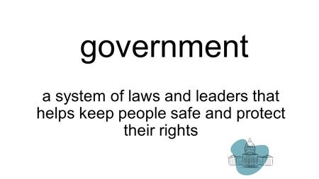 Government a system of laws and leaders that helps keep people safe and protect their rights.