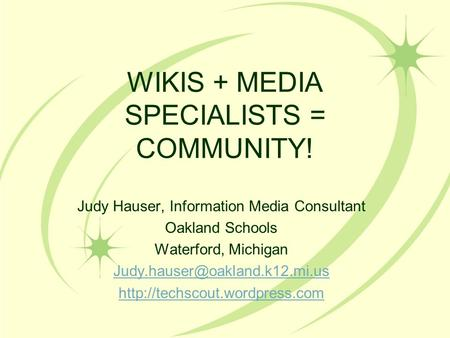 WIKIS + MEDIA SPECIALISTS = COMMUNITY! Judy Hauser, Information Media Consultant Oakland Schools Waterford, Michigan