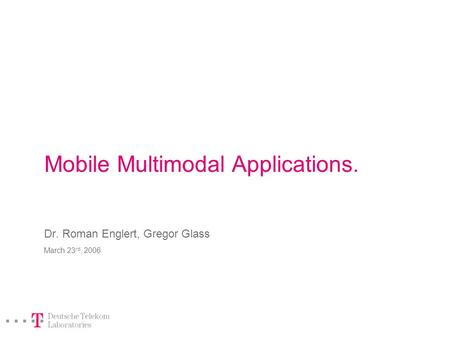 Mobile Multimodal Applications. Dr. Roman Englert, Gregor Glass March 23 rd, 2006.