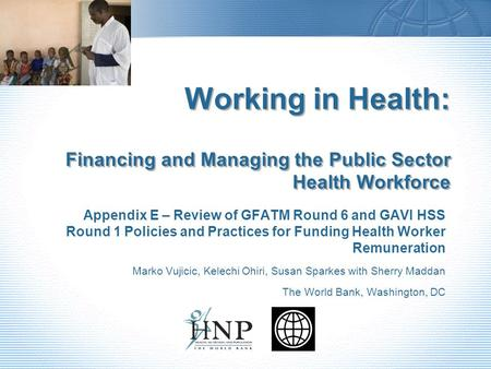 Working in Health: Financing and Managing the Public Sector Health Workforce Appendix E – Review of GFATM Round 6 and GAVI HSS Round 1 Policies and Practices.