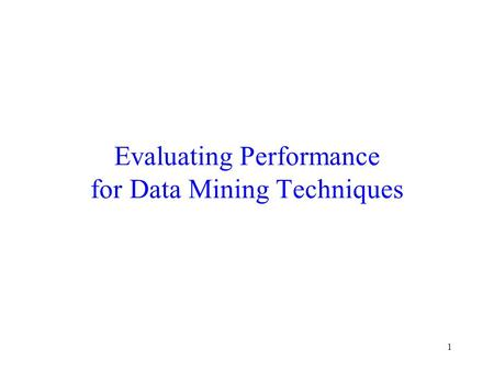 Evaluating Performance for Data Mining Techniques 1.