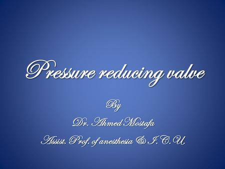 Pressure reducing valve By Dr. Ahmed Mostafa Assist. Prof. of anesthesia & I.C.U.