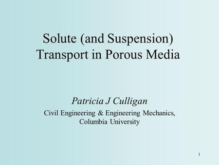 1 Solute (and Suspension) Transport in Porous Media Patricia J Culligan Civil Engineering & Engineering Mechanics, Columbia University.