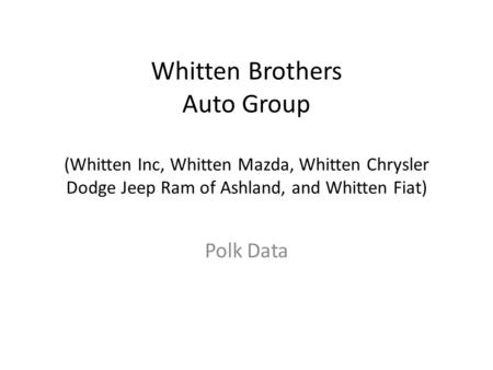 Whitten Brothers Auto Group (Whitten Inc, Whitten Mazda, Whitten Chrysler Dodge Jeep Ram of Ashland, and Whitten Fiat) Polk Data.