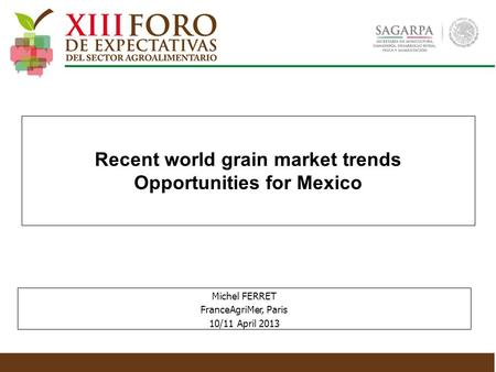 Recent world grain market trends Opportunities for Mexico Michel FERRET FranceAgriMer, Paris 10/11 April 2013.