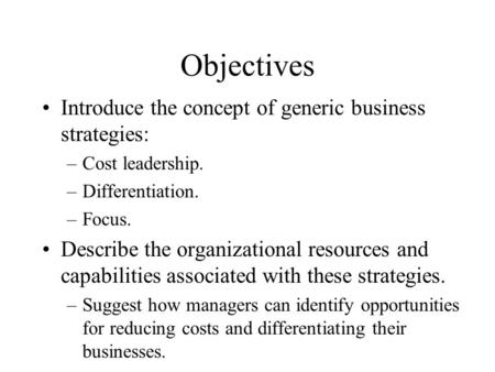 Objectives Introduce the concept of generic business strategies: –Cost leadership. –Differentiation. –Focus. Describe the organizational resources and.